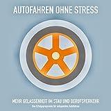 AUTOFAHREN OHNE STRESS: Mehr Gelassenheit im Stau und Berufsverkehr: Das Erfolgsprogramm für entspanntes Autofahren